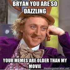 Bryan you are so dazzling Your memes are older than my movie ... via Relatably.com