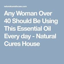 any woman over 40 should be using this essential oil every day natural cures house