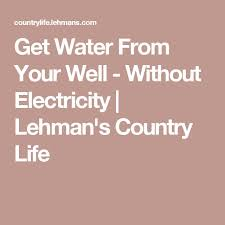best life out electricity ideas house  get water from your well out electricity lehman s country life
