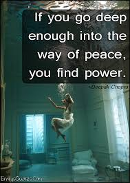 If You Go Deep Enough Into The Way Of Peace You Find Power