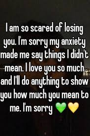 I Am So Scared Of Losing You I'm Sorry My Anxiety Made Me Say Magnificent I M Sorry Love