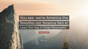 "America The Beautiful Quotes Best Of Stephen Colbert Quote ""You See We're America The Beautiful Not"