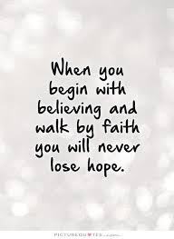 Hope And Faith Quotes Impressive When You Begin With Believing And Walk By Faith You Will Never Lose