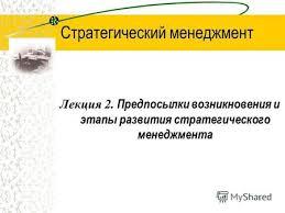 Презентация на тему Стратегический менеджмент Лекция Курс  1 Стратегический менеджмент Лекция 2 Предпосылки возникновения и этапы развития стратегического менеджмента