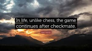 Isaac Asimov Quote In Life Unlike Chess The Game Continues After