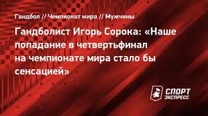 Гандболист Игорь <b>Сорока</b>: «Наше попадание в четвертьфинал ...