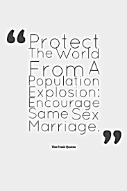 population quotes population control slogans quotes sayings population slogans protect the world from a population explosion encourage same sex marriage ""