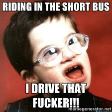 riding in the short bus I drive that fucker!!! - retarded kid with ... via Relatably.com