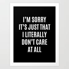 i m sorry it s just that i literally don t care at all black white art print