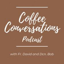 Coffee Conversations w/ Fr. David and Deacon Bob