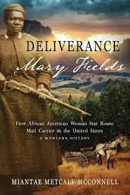 Amazon.com: Deliverance Mary Fields, First African American Woman Star  Route Mail Carrier in the United States: A Montana History (Huzzah  Publishing) (9780997877007): Metcalf McConnell, Miantae, Metcalf McConnell,  Miantae: Books