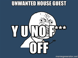 Unwanted House Guest Y U NO F*** OFF - Y U No | Meme Generator via Relatably.com