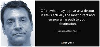 james arthur ray quote often what appear as a detour in life  often what appear as a detour in life is actually the most direct and empowering