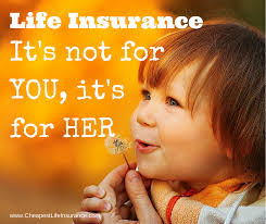 life insurance is not for you it s for the ones you leave behind