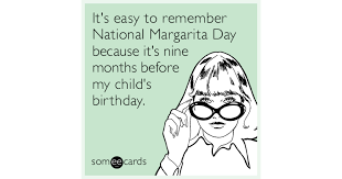 it s easy to remember national margarita day because it s nine months before my child s