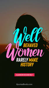 Well Behaved Women Rarely Make History Quote By Eleanor Roosevelt