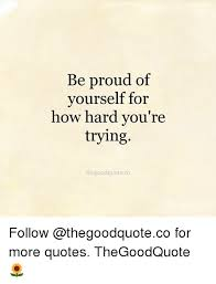 Proud Of You Quotes Fascinating Be Proud Of Yourself For How Hard You're Trying Thegoodquoteco