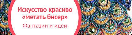 Искусство красиво «метать <b>бисер</b>». Фантазии и идеи   My-shop.ru