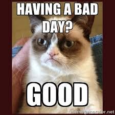 HAVING A BAD DAY? GOOD - Tard the Grumpy Cat | Meme Generator via Relatably.com