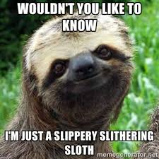 Wouldn't you like to know I'm just a slippery slithering sloth ... via Relatably.com