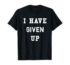 Amazon.com: I Have Given Up T-Shirt | Funny Give Up Shirt: Clothing
