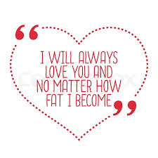 Funny Love Quote I Will Always Love You And No Matter How Fat I Adorable Quotes I Will Always Love You