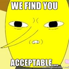 we find you acceptable.... - LEMONGRAB | Meme Generator via Relatably.com