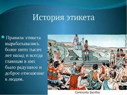 Презентация по курсу ОРКСЭ на тему Этикет класс  История этикета Правила этикета вырабатывались более пяти тысяч лет назад и в
