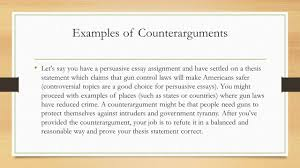 definition of counterargument a counterargument is a viewpoint  examples of counterarguments let s say you have a persuasive essay assignment and have settled on