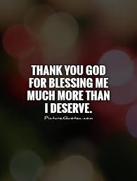God Blessing Quotes Classy Thank You God For Blessing Me Much More Than I Deserve Picture Quotes