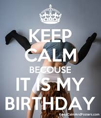 Free Birthday Posters Keep Calm Becouse It Is My Birthday Keep Calm And Posters