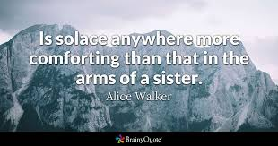 Alice Walker Quotes 71 Awesome Is Solace Anywhere More Comforting Than That In The Arms Of A Sister