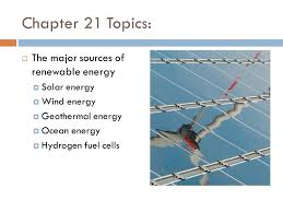 chapter topics  the major sources of renewable energy  1 chapter 21 topics  the major sources of renewable energy  solar energy  wind energy  geothermal energy  ocean energy  hydrogen fuel cells