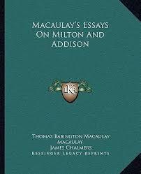 macaulay s essays on milton and addison thomas babington macaulay s essays on milton and addison