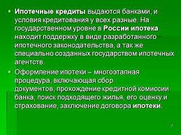 Презентация Ипотечное кредитование 7 Ипотечные кредиты выдаются банками и условия кредитования у всех разные На государственном уровне в России ипотека находит поддержку в виде