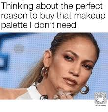 memes reason and thinking about the perfect reason to that makeup palette i don t need sc blsnapz