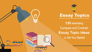 compelling compare and contrast essay topics 130 interesting compare and contrast essay topic ideas to get you started