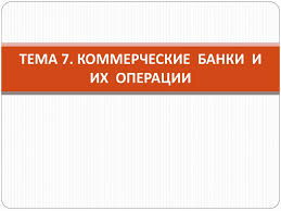 Коммерческие банки и их операции online presentation ТЕМА 7 КОММЕРЧЕСКИЕ БАНКИ И ИХ ОПЕРАЦИИ