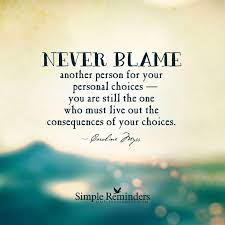 Choices Quotes Awesome Choices Consequencesnever Blame Others You Are Responsible For