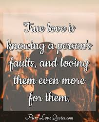 True Love Is Knowing A Persons Faults And Loving Them Even More