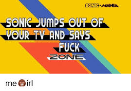 On me Sonic Sonie Zone And Fuck Out Saus Me Of Meme Tv Jumps Mania Your
