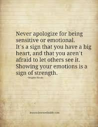 never apologize for being sensitive or emotional big hearts i i am an hsp highly sensitive person and constantly hear that i have to stop being so sensitive i am not ashamed that i am sensitive i love that part