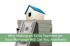 Mortgage Extra Payment Why Making An Extra Payment On Your Mortgage Will Get You Nowhere