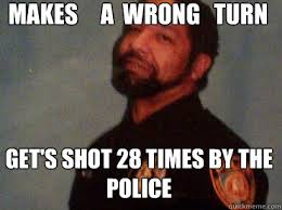 Makes a wrong turn Get's shot 28 times by the police - Bad Luck ... via Relatably.com