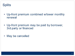 7 7 splits up front premium combined w lower monthly renewal up front premium may be paid by borrower 3rd party or financed may be cancelled
