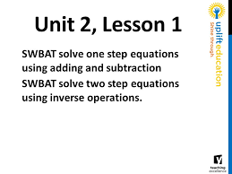 2 unit 2 lesson 1 swbat solve one step equations using adding and subtraction swbat solve two step equations using inverse operations
