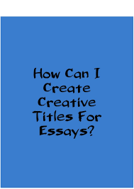 how can i create a creative titles for essays  how can i create creative titles