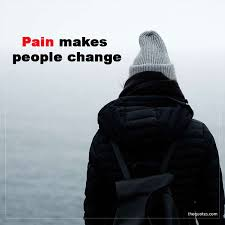 Pain Makes People Change Unknown Quotes