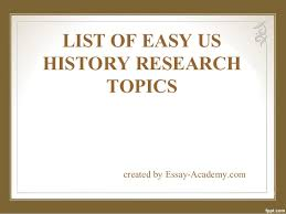 list of easy us history research paper topics list of easy us history research topics created by essay academy com