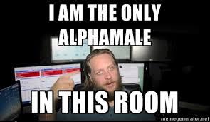 I AM THE ONLY ALPHAMALE IN THIS ROOM - #fyrstikken | Meme Generator via Relatably.com